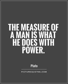 The measure of a man is what he does with power. — Plato