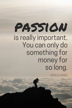 """""""Passion is really important. You can only do something for money for so long."""" - Olympic champion Apolo Ohno on the School of Greatness podcast"""