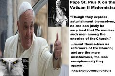 That We make no delay in this matter is rendered necessary especially by the fact that the partisans of error are to be sought not only among the Church's open enemies; they lie hid, a thing to be deeply deplored and feared, in her very bosom and heart, and are the more mischievous, the less conspicuously they appear.  Pope St. Pius X, Pascendi Tradcatknight  http://www.vatican.va/holy_father/pius_x/encyclicals/documents/hf_p-x_enc_19070908_pascendi-dominici-gregis_en.html