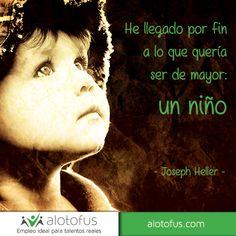 He llegado por fin a lo que quería ser de mayor: un niño. Joseph Heller. www.alotofus.com #motivación #frase #quote