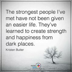 The strongest people I've met have not been given an easier life. They've learned to create strength and happiness from dark places. - Kristen Butler #positiveenergyplus