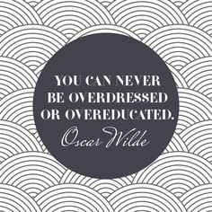 """You can never be overdressed or overeducated."" Oscar Wilde"