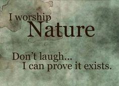 I worship nature.