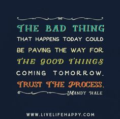 The bad thing that happens today could be paving the way for the good thing coming tomorrow. Trust the process. -Mandy Hale
