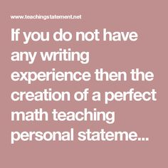 If you do not have any writing experience then the creation of a perfect math teaching personal statement can be really frustrating thing to do