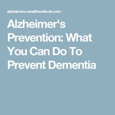 Alzheimer's Prevention: What You Can Do To Prevent Dementia