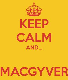 KEEP CALM AND...  MACGYVER I LOVE THIS!!!!  It is screaming to be framed and hung in my classroom.
