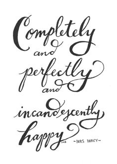 """Completely and perfectly and incandescently happy."" - Mrs. Darcy"