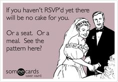 If you haven't RSVP'd yet there will be no cake for you. Or a seat. Or a meal. See the pattern here? hehe