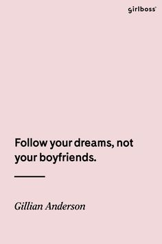 GIRLBOSS QUOTE: Follow your dreams, not your boyfriends. -Gilliam Anderson // Do your own thing. (Best Boyfriend This Girl Has The)