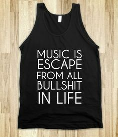MUSIC IS ESCAPE FROM ALL BULLSHIT IN LIFE