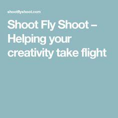 Shoot Fly Shoot – Helping your creativity take flight