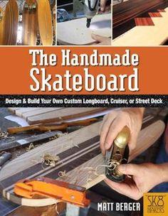 The Handmade Skateboard: How to Design and Build a Custom Longboard, Cruiser, or Street Deck from Scratch by Matt Berger