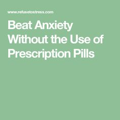 Beat Anxiety Without the Use of Prescription Pills