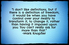 I don't like definitions, but if there is a definition of freedom, it would be when you have control over your reality to transform it, to change it, rather than having it imposed upon you. You can't really ask for more than that.-Mark Knopfler