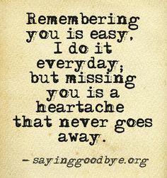 Remembering you is easy, i do it everyday, but missing you is a heartache that never goes away.