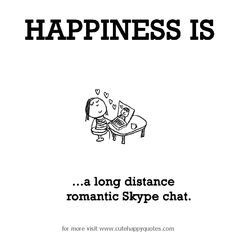 Happiness is, a long distance romantic Skype chat. - Cute Happy Quotes