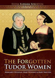 Amazon.com: The Forgotten Tudor Women: Margaret Douglas, Mary Howard & Mary Shelton eBook: Sylvia Barbara Soberton: Kindle Store