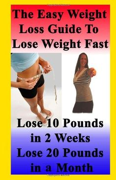 The Easy Weight Loss Guide To Lose Weight Fast: How to Lose 10 Pounds in 2 Weeks – Lose 20 Pounds In A Month – Lose 5 Pounds A Week Without Feeling Hungry