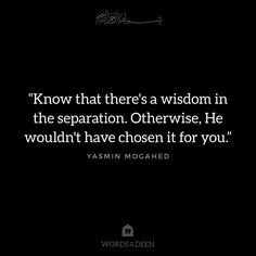 """""""Know that there is wisdom in the separation. Otherwise, He wouldn't have chosen it for you."""" - Yasmin Mogahed"""