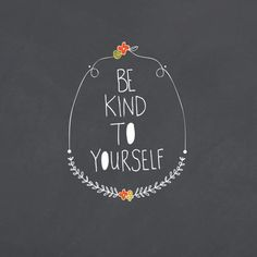 BE KIND TO YOURSELF : Dear sisters, many of you are endlessly compassionate and patient with the weaknesses of others. Please remember also to be compassionate and patient with yourself. - President Dieter F. Uchtdorf