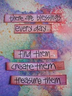 Blessings. God gives them freely to us and uses us to give them to others as well.