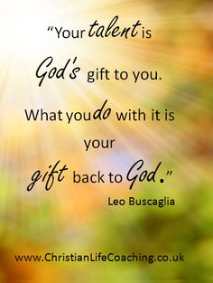 """""""Your talent is God's gift to you. What you do with it is your gift back to God."""" Leo Buscaglia"""
