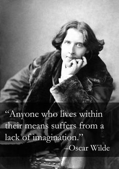"""Anyone who lives within their means suffers from a lack of imagination."" – Oscar Wilde"