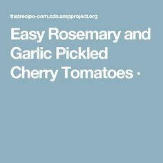 Easy Rosemary and Garlic Pickled Cherry Tomatoes ·