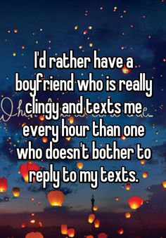 """""""I'd rather have a boyfriend who is really clingy and texts me every hour than one who doesn't bother to reply to my texts."""""""