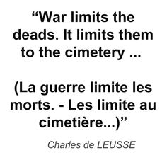 """War limits the deads. It limits them to the cimetery ... (La guerre limite les morts. - Les limite au cimetière...)"" - Charles de LEUSSE"