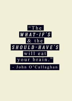 """The what-if's and the should-have's will eat your brain."" -John O'Callaghan of The Maine"