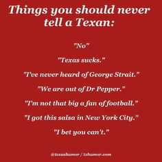 Oh, especially that second one and that last one. I have personally memorized the story of the Alamo and great Texas facts. You better believe you will get a whole list of why my state is better than yours! And that last one is just a dumb idea, any Texan will show your ass up with pride!