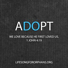 ADOPT. We love because He first loved us. 1 John 4:19