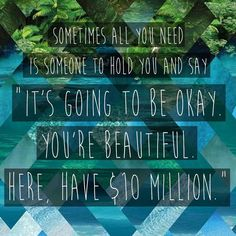 "Sometimes all you need is someone to hold you and say ""It's going to be okay. You're beautiful. Here, have $10 million."""