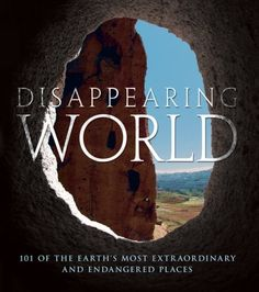 Disappearing World: 101 of the Earth's Most Extraordinary and Endangered Places by Alonzo C. Addison