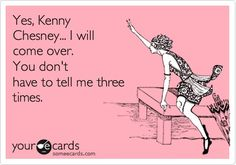 Yes, Kenny Chesney... I will come over. You dont have to tell me three times.