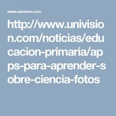 http://www.univision.com/noticias/educacion-primaria/apps-para-aprender-sobre-ciencia-fotos