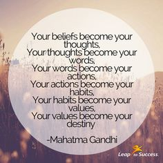 Quotes to Live By//Leap to Success, Carlsbad, CA. Your beliefs become your thoughts. Your thoughts become your words. Your words become your actions. Your actions become your habits. Your habits become your values. Your values become your destiny. --Mahatma Gandhi