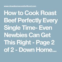 How to Cook Roast Beef Perfectly Every Single Time- Even Newbies Can Get This Right - Page 2 of 2 - Down Home Comfort Food