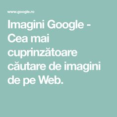 Imagini Google - Cea mai cuprinzătoare căutare de imagini de pe Web.