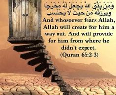 """...And Whosoever Fears ALLAH, ALLAH Will Create For Him A Way Out. And Will Provide For Him From Where He Didn't Expect..."" [Quran: Surah At-Talaq(65), Verse # 2-3]"