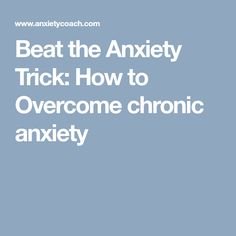 Beat the Anxiety Trick: How to Overcome chronic anxiety