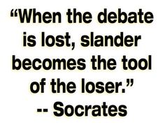 """""""When the debate is lost, slander becomes the tool of the loser."""" True this is :( ~Socrates Great Quotes, Quotes To Live By, Me Quotes, Inspirational Quotes, Random Quotes, Motivational, Funny Quotes, Mantra, Out Of Touch"""