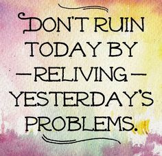 Don't ruin today by reliving yesterday's problems.