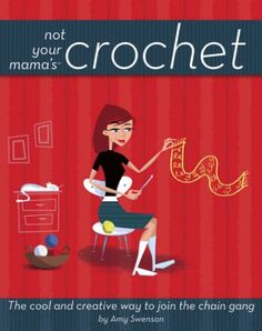 Not Your Mama's Crochet: The Cool and Creative Way to Join the Chain Gang ~ * All kinds of yarns and materials, and the tools of the trade  * The basic stitches, shaping, finishing techniques, blocking, and more  * Simple projects that give you close-to-instant gratification and more complex ones that take some commitment  * Suggestions for customizing every design and personalizing every project
