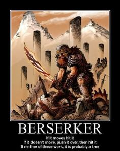 Not entirely true of berserkers, there were some known to be poets and artists when not on raids. Still pretty funny though :P