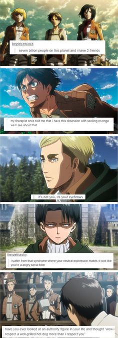 "Attack on titan text posts (LEVI'S ONE IS TRUE FOR ME TO! One if my grandfathers is always like ""are you happy?"" ""You should smile more"" I don't think you're happy"" and I'm resisting the urge to scream ""IT'S JUST MY FREAKING FACE"""