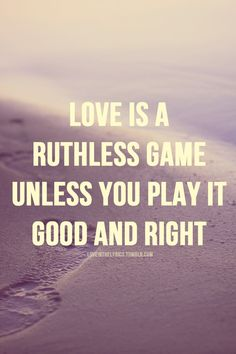 love is a ruthless game unless you play it good and right
