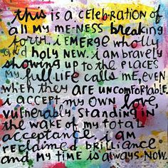 This is a celebration of all my me-ness breaking forth. I emerge wholly and holy new. I am bravely showing up to the places my full life calls me, even when they are uncomfortable. I accept my own love, vulnerably standing in the wake of my total acceptance. I am reclaimed brilliance and my time is always now. » body positive image quotes #bodyposi #bopo #bodypositive #bodyimage #imagequotes